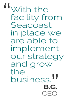 With the facility from Seacoast in place we are able to implement our strategy and grow the business.